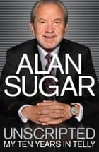 Unscripted - My Ten Years in Telly ebook by Alan Sugar