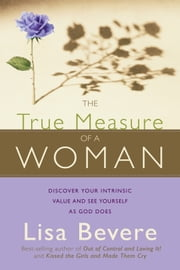 The True Measure Of A Woman - Discover your intrinsic value and see yourself as God does ebook by Lisa Bevere