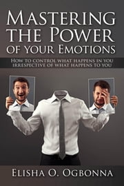 Mastering the Power of Your Emotions - How to Control What Happens In You Irrespective of What Happens To You ebook by Elisha O. Ogbonna