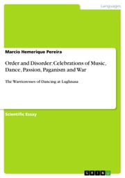 Order and Disorder: Celebrations of Music, Dance, Passion, Paganism and War - The Warrioresses of Dancing at Lughnasa ebook by Marcio Hemerique Pereira