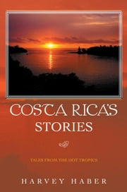 Costa Rica's Stories - Tales from the Hot Tropics ebook by Harvey Haber