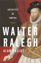 Walter Ralegh - Architect of Empire e-bok by Alan Gallay