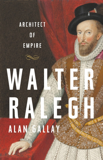 Walter Ralegh - Architect of Empire ebook by Alan Gallay
