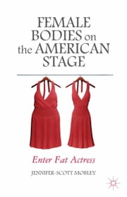 Female Bodies on the American Stage - Enter Fat Actress ebook by J. Mobley