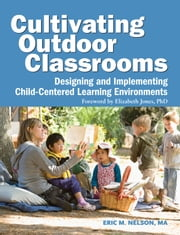 Cultivating Outdoor Classrooms - Designing and Implementing Child-Centered Learning Environments ebook by Eric  Nelson