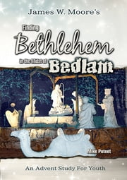 Finding Bethlehem in the Midst of Bedlam - Youth Study - An Advent Study for Youth ebook by James W. Moore