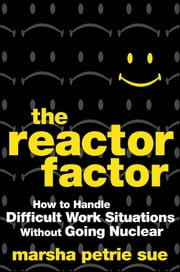 The Reactor Factor - How to Handle Difficult Work Situations Without Going Nuclear ebook by Marsha Petrie Sue