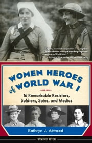Women Heroes of World War I - 16 Remarkable Resisters, Soldiers, Spies, and Medics ebook by Kathryn Atwood