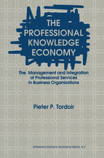 The Professional Knowledge Economy - The Management and Integration of Professional Services in Business Organizations ebook by P. Tordoir