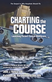 Charting the Course - Launching Patient-Centric Healthcare ebook by John J. Nance, JD,Kathleen Bartholomew, RN, MN