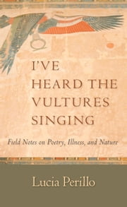 I've Heard the Vultures Singing - Field Notes on Poetry, Illness, and Nature ebook by Lucia Perillo