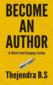 Become an Author: A Short and Snappy Guide ebook by Thejendra B.S