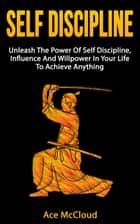 Self Discipline: Unleash The Power Of Self Discipline, Influence And Willpower In Your Life To Achieve Anything ebook by Ace McCloud