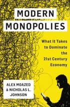 Modern Monopolies - What It Takes to Dominate the 21st Century Economy ebook by Alex Moazed, Nicholas L. Johnson