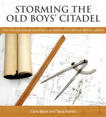 Storming the Old Boys' Citadel - Two Pioneer Women Architects of Nineteenth Century North America ebook by Carla Blank,Tania Martin