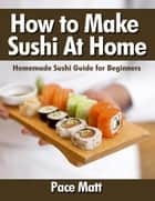 How to Make Sushi At Home: Homemade Sushi Guide for Beginners ebook by