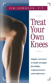 Treat Your Own Knees - Simple Exercises to Build Strength, Flexibility, Responsiveness and Endurance ebook by P.T. Jim Johnson