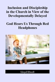 Inclusion and Discipleship in the Church in View of the Developmentally Delayed: God Hears Us Through Red Headphones ebook by Lloyd Elwell