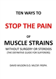 Ten Ways to Stop The Pain of Muscle Strains Without Surgery or Steroids. - The Definitive Guide for Sufferers ebook by David Wilson