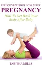 Effective Weight Loss After Pregnancy: How To Get Back Your Body After Baby ebook by Tabitha Mills