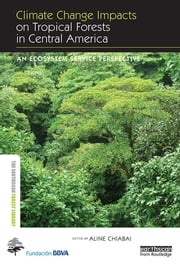 Climate Change Impacts on Tropical Forests in Central America - An ecosystem service perspective ebook by Aline Chiabai