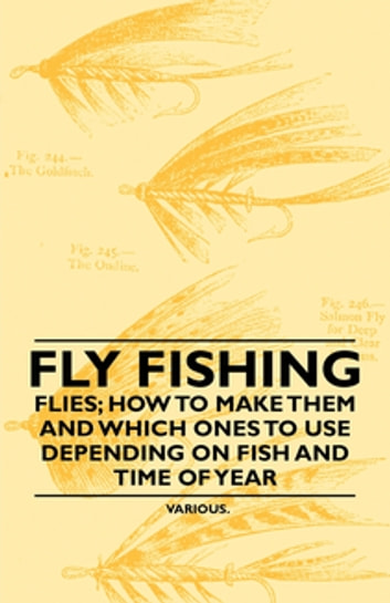 Fly Fishing - Flies; How to Make Them and Which Ones to Use Depending on Fish and Time of Year ebook by Various Authors