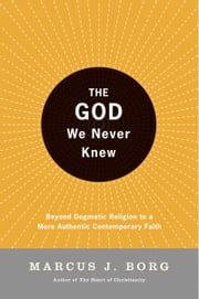 The God We Never Knew - Beyond Dogmatic Religion To A More Authenthic Contemporary Faith ebook by Marcus J. Borg