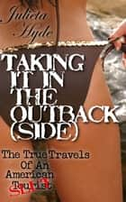 Taking It In The Outback(side) (The True Travels Of An American Slut) ebook by Julieta Hyde