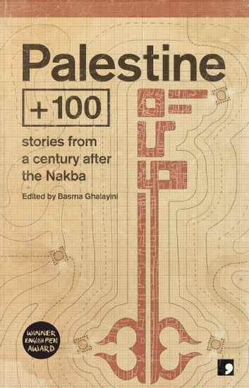 Palestine +100 - Stories from a century after the Nakba ebook by Mazen Maarouf,Saleem Haddad,Selma Dabbagh,Talal Abu Shawish,Tasnim Abutabikh,Emad El-Din Aysha,Samir El-Youssef,Anwar Hamed,Rawan Yaghi,Majd Kayyal,Abdalmuti Maqboul,Ahmed Masoud,Basma Ghalayini