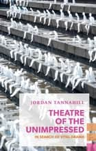 Theatre of the Unimpressed ebook by Jordan Tannahill
