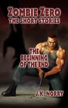 The Beginning of the End - Zombie Zero: The Short Stories, #2 ebook by J.K. Norry