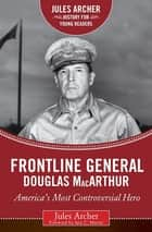Frontline General: Douglas MacArthur - America's Most Controversial Hero eBook by Jules Archer, Iain C. Martin