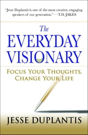 The Everyday Visionary - Focus Your Thoughts, Change Your Life eBook by Jesse Duplantis