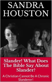 Slander! What Does The Bible Say About Slander? (A Christian Cannot Be A Chronic Slanderer!) - Healing From Abuse!, #1 ebook by Sandra Houston
