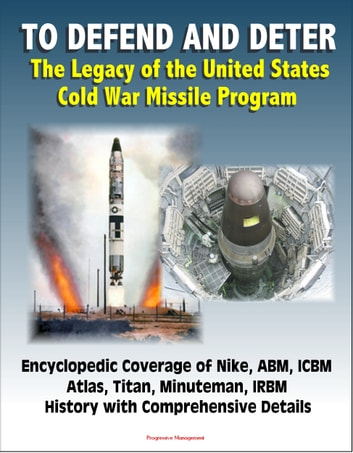 To Defend and Deter: The Legacy of the United States Cold War Missile Program - Encyclopedic Coverage of Nike, ABM, ICBM, Atlas, Titan, Minuteman, IRBM History with Comprehensive Details ebook by Progressive Management