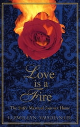 Love Is a Fire - The Sufi's Mystical Journey Home ebook by Llewellyn Vaughan-Lee