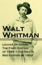 Leaves Of Grass: The First Edition of 1855 + The Death Bed Edition of 1892 ebook by Walt  Whitman