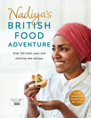 Nadiya's British Food Adventure - Beautiful British recipes with a twist. From our favourite Bake Off winner and author of Nadiya's Family Favourites ebook by Nadiya Hussain