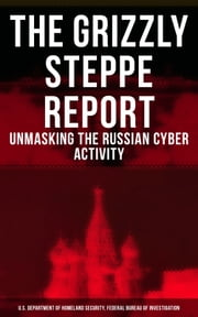 THE GRIZZLY STEPPE REPORT (Unmasking the Russian Cyber Activity) - Official Joint Analysis Report: Tools and Hacking Techniques Used to Interfere the U.S. Elections and to exploit Government and Private Sectors (Includes Recommended Mitigation Strategies) ebook by U.S. Department of Homeland Security, Federal Bureau of Investigation