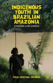 Indigenous Youth in Brazilian Amazonia - Changing Lived Worlds ebook by P. Virtanen