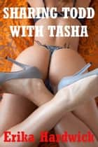 Sharing Todd With Tosha (A First Anal Sex MFF Ménage Erotica Story) ebook by Erika Hardwick