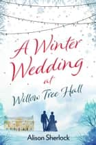 A Winter Wedding at Willow Tree Hall - A feel-good, festive read eBook by Alison Sherlock