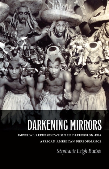 Darkening Mirrors - Imperial Representation in Depression-Era African American Performance ebook by Stephanie Leigh Batiste
