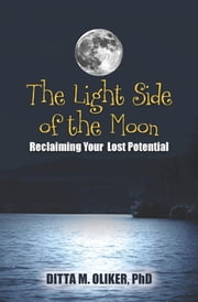 The Light Side of the Moon - Reclaiming Your Lost Potential ebook by Ditta M. Oliker