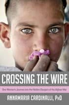 Crossing the Wire - One Woman's Journey into the Hidden Dangers of the Afghan War ebook by AnnaMaria Cardinalli, PhD