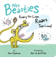 Roary the Lion Roars Too Loud ebook by Ame Dyckman, Alex G Griffiths