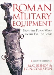 Roman Military Equipment from the Punic Wars to the Fall of Rome, second edition ebook by M. C. Bishop,J. C. Coulston