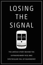 Losing the Signal, The Untold Story Behind the Extraordinary Rise and Spectacular Fall of BlackBerry