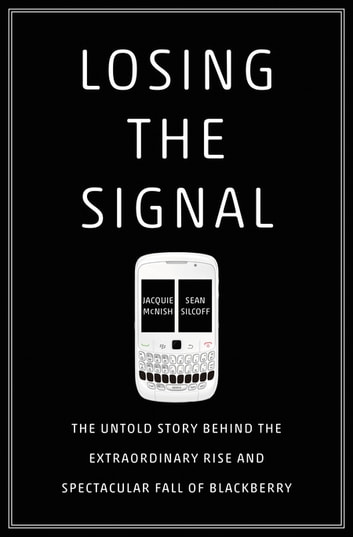 Losing the Signal - The Untold Story Behind the Extraordinary Rise and Spectacular Fall of BlackBerry ebook by Jacquie McNish,Sean Silcoff