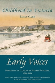 Childhood in Victoria - Early Voices — Portraits of Canada by Women Writers, 1639–1914 ebook by Mary Alice Downie,Barbara Robertson,Elizabeth Jane Errington,Emily Carr